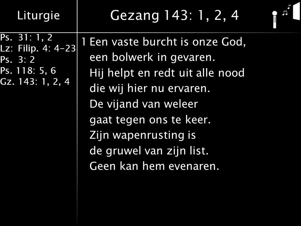Liturgie Ps.31: 1, 2 Lz:Filip. 4: 4-23 Ps.3: 2 Ps. 118: 5, 6 Gz. 143: 1, 2, 4 1Een vaste burcht is onze God, een bolwerk in gevaren. Hij helpt en redt