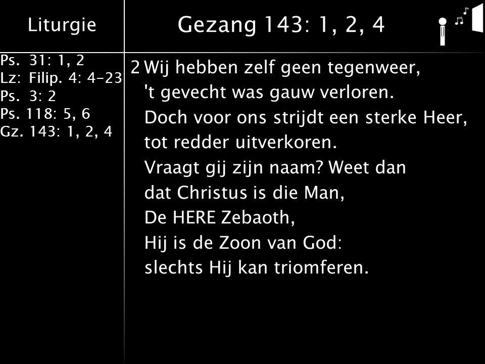 Liturgie Ps.31: 1, 2 Lz:Filip. 4: 4-23 Ps.3: 2 Ps. 118: 5, 6 Gz. 143: 1, 2, 4 2Wij hebben zelf geen tegenweer, 't gevecht was gauw verloren. Doch voor