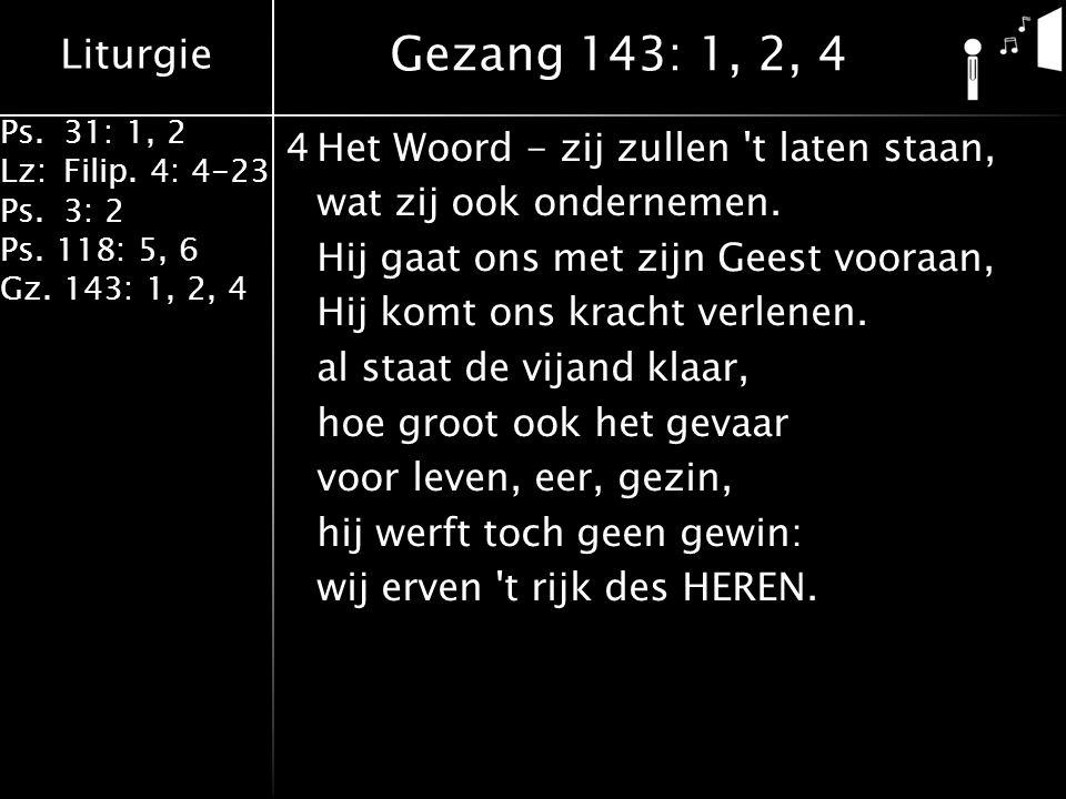 Liturgie Ps.31: 1, 2 Lz:Filip. 4: 4-23 Ps.3: 2 Ps. 118: 5, 6 Gz. 143: 1, 2, 4 4Het Woord - zij zullen 't laten staan, wat zij ook ondernemen. Hij gaat