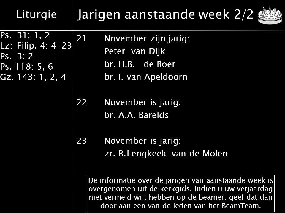 Liturgie Ps.31: 1, 2 Lz:Filip. 4: 4-23 Ps.3: 2 Ps. 118: 5, 6 Gz. 143: 1, 2, 4 Jarigen aanstaande week 2/2 21November zijn jarig: Peter van Dijk br.H.B