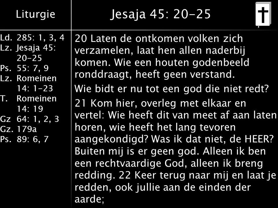 Liturgie Ld.285: 1, 3, 4 Lz.Jesaja 45: 20-25 Ps.55: 7, 9 Lz.Romeinen 14: 1-23 T.Romeinen 14: 19 Gz64: 1, 2, 3 Gz.179a Ps.89: 6, 7 Jesaja 45: 20-25 20 Laten de ontkomen volken zich verzamelen, laat hen allen naderbij komen.