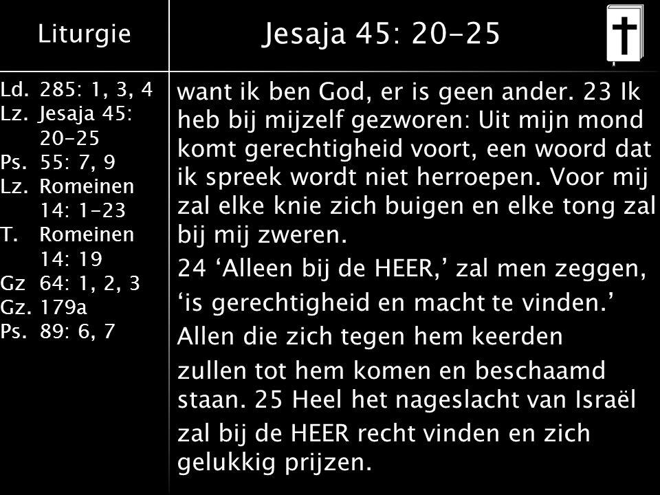 Liturgie Ld.285: 1, 3, 4 Lz.Jesaja 45: 20-25 Ps.55: 7, 9 Lz.Romeinen 14: 1-23 T.Romeinen 14: 19 Gz64: 1, 2, 3 Gz.179a Ps.89: 6, 7 Jesaja 45: 20-25 want ik ben God, er is geen ander.