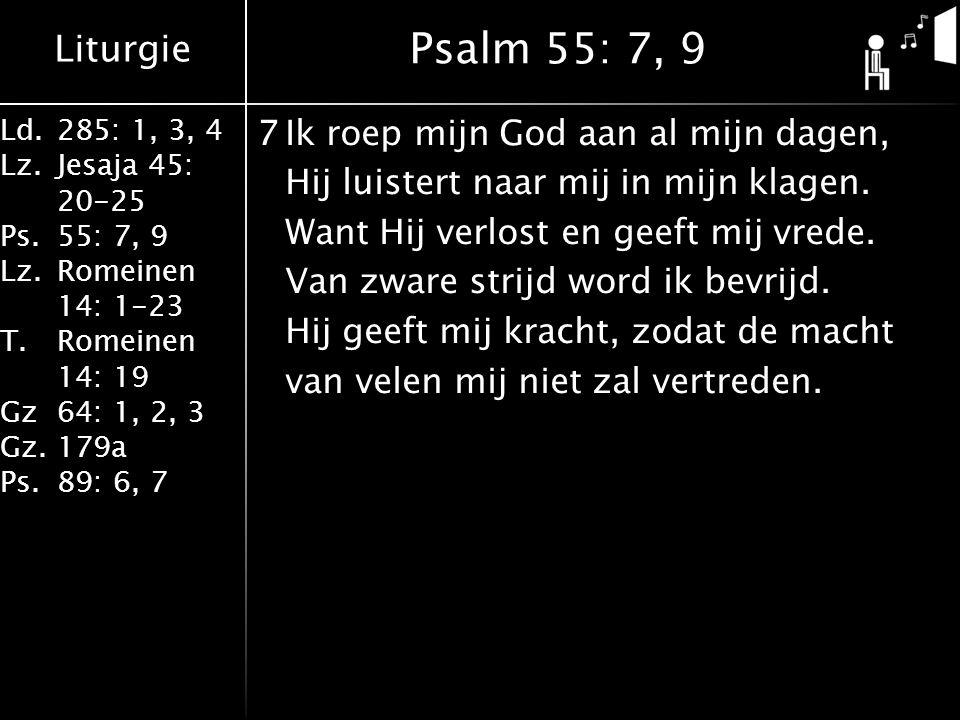 Liturgie Ld.285: 1, 3, 4 Lz.Jesaja 45: 20-25 Ps.55: 7, 9 Lz.Romeinen 14: 1-23 T.Romeinen 14: 19 Gz64: 1, 2, 3 Gz.179a Ps.89: 6, 7 7Ik roep mijn God aan al mijn dagen, Hij luistert naar mij in mijn klagen.