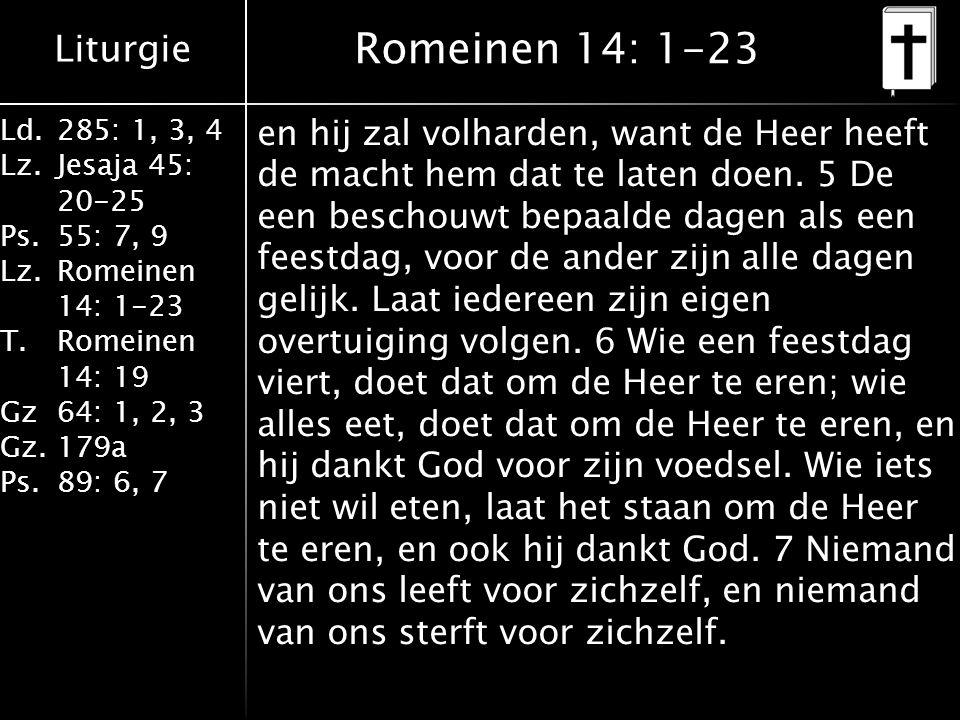 Liturgie Ld.285: 1, 3, 4 Lz.Jesaja 45: 20-25 Ps.55: 7, 9 Lz.Romeinen 14: 1-23 T.Romeinen 14: 19 Gz64: 1, 2, 3 Gz.179a Ps.89: 6, 7 Romeinen 14: 1-23 en