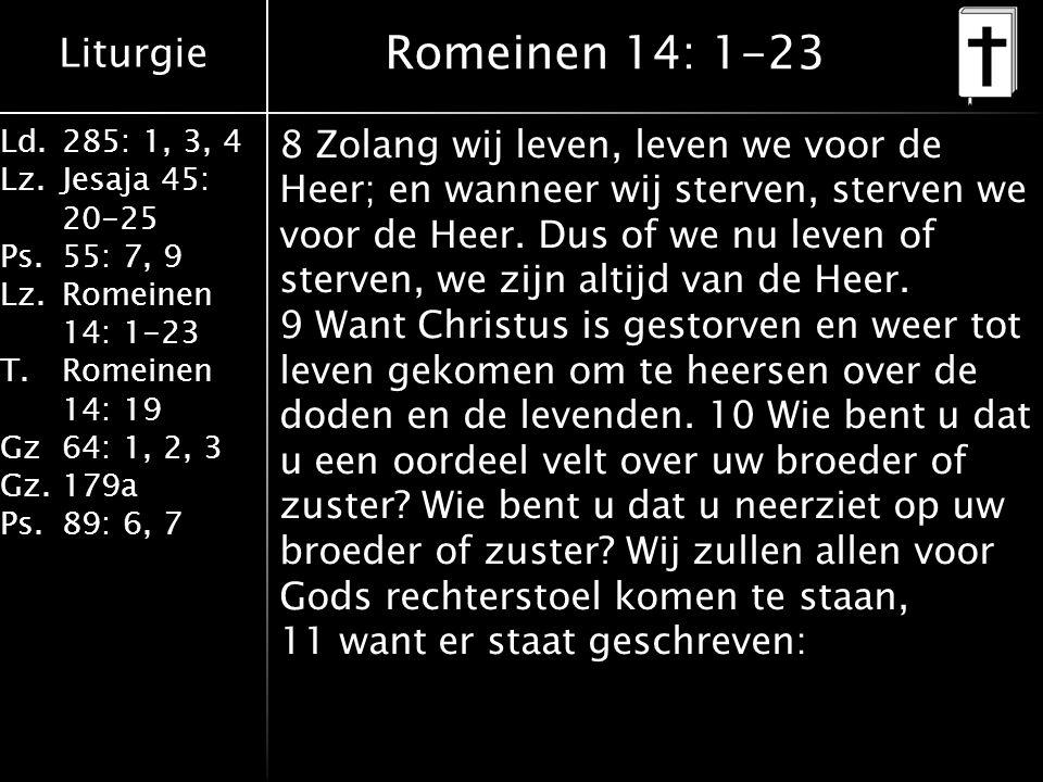 Liturgie Ld.285: 1, 3, 4 Lz.Jesaja 45: 20-25 Ps.55: 7, 9 Lz.Romeinen 14: 1-23 T.Romeinen 14: 19 Gz64: 1, 2, 3 Gz.179a Ps.89: 6, 7 Romeinen 14: 1-23 8 Zolang wij leven, leven we voor de Heer; en wanneer wij sterven, sterven we voor de Heer.
