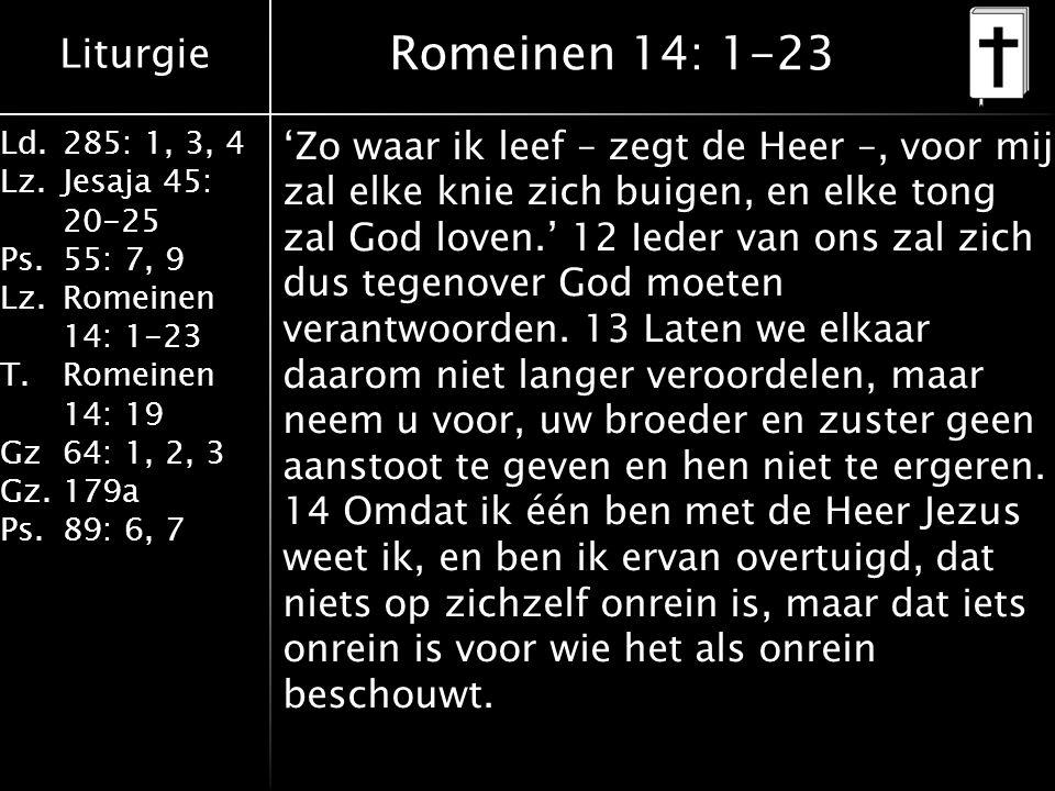 Liturgie Ld.285: 1, 3, 4 Lz.Jesaja 45: 20-25 Ps.55: 7, 9 Lz.Romeinen 14: 1-23 T.Romeinen 14: 19 Gz64: 1, 2, 3 Gz.179a Ps.89: 6, 7 Romeinen 14: 1-23 'Zo waar ik leef – zegt de Heer –, voor mij zal elke knie zich buigen, en elke tong zal God loven.' 12 Ieder van ons zal zich dus tegenover God moeten verantwoorden.