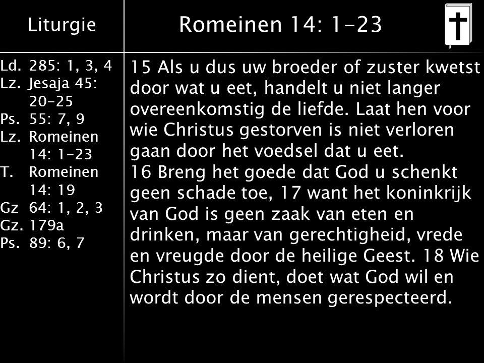 Liturgie Ld.285: 1, 3, 4 Lz.Jesaja 45: 20-25 Ps.55: 7, 9 Lz.Romeinen 14: 1-23 T.Romeinen 14: 19 Gz64: 1, 2, 3 Gz.179a Ps.89: 6, 7 Romeinen 14: 1-23 15 Als u dus uw broeder of zuster kwetst door wat u eet, handelt u niet langer overeenkomstig de liefde.