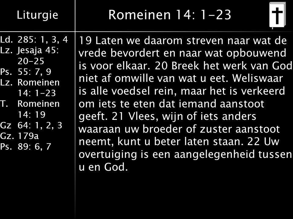 Liturgie Ld.285: 1, 3, 4 Lz.Jesaja 45: 20-25 Ps.55: 7, 9 Lz.Romeinen 14: 1-23 T.Romeinen 14: 19 Gz64: 1, 2, 3 Gz.179a Ps.89: 6, 7 Romeinen 14: 1-23 19 Laten we daarom streven naar wat de vrede bevordert en naar wat opbouwend is voor elkaar.