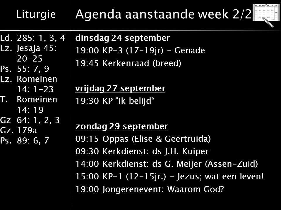 Liturgie Ld.285: 1, 3, 4 Lz.Jesaja 45: 20-25 Ps.55: 7, 9 Lz.Romeinen 14: 1-23 T.Romeinen 14: 19 Gz64: 1, 2, 3 Gz.179a Ps.89: 6, 7 Agenda aanstaande week 2/2 dinsdag 24 september 19:00 KP-3 (17-19jr) - Genade 19:45 Kerkenraad (breed) vrijdag 27 september 19:30 KP Ik belijd zondag 29 september 09:15 Oppas (Elise & Geertruida) 09:30 Kerkdienst: ds J.H.