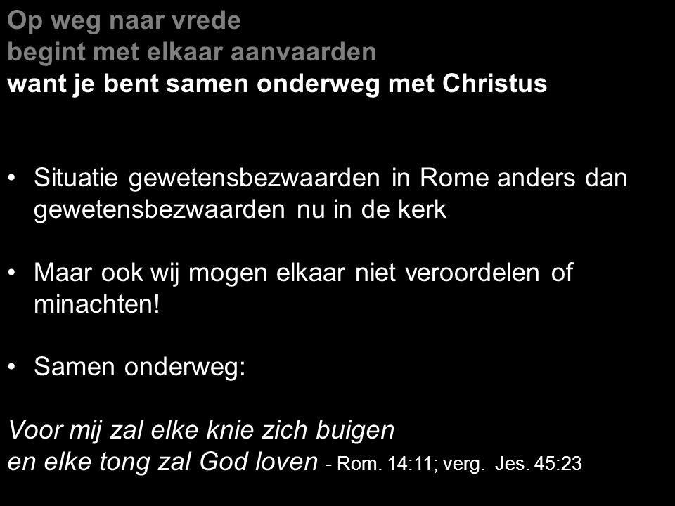 Op weg naar vrede begint met elkaar aanvaarden want je bent samen onderweg met Christus Situatie gewetensbezwaarden in Rome anders dan gewetensbezwaar