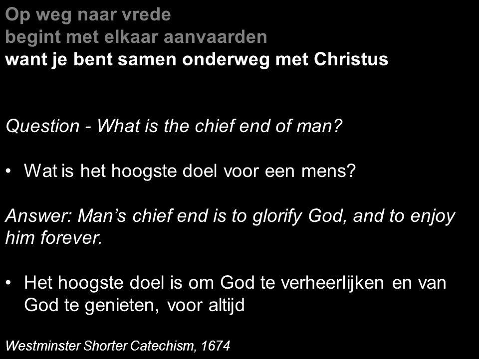 Op weg naar vrede begint met elkaar aanvaarden want je bent samen onderweg met Christus Question - What is the chief end of man? Wat is het hoogste do