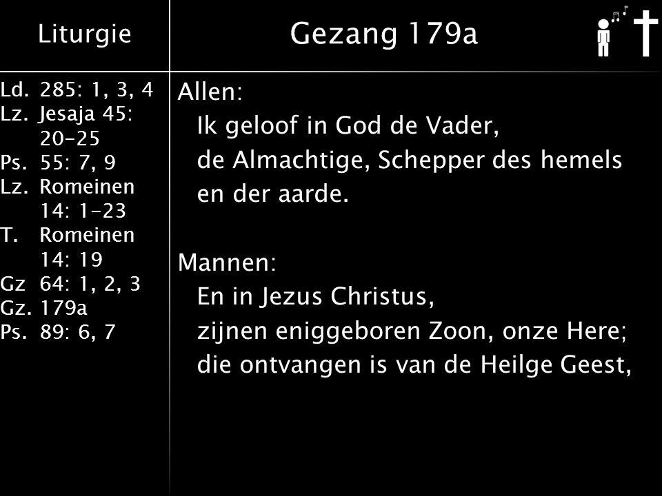 Liturgie Ld.285: 1, 3, 4 Lz.Jesaja 45: 20-25 Ps.55: 7, 9 Lz.Romeinen 14: 1-23 T.Romeinen 14: 19 Gz64: 1, 2, 3 Gz.179a Ps.89: 6, 7 Allen: Ik geloof in God de Vader, de Almachtige, Schepper des hemels en der aarde.