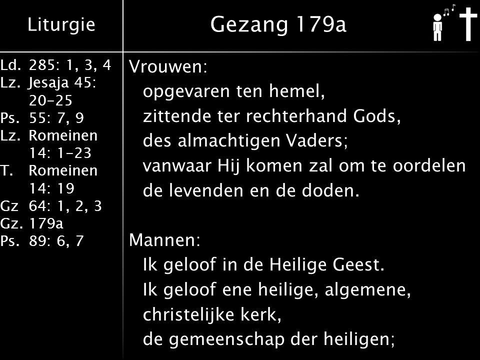 Liturgie Ld.285: 1, 3, 4 Lz.Jesaja 45: 20-25 Ps.55: 7, 9 Lz.Romeinen 14: 1-23 T.Romeinen 14: 19 Gz64: 1, 2, 3 Gz.179a Ps.89: 6, 7 Vrouwen: opgevaren ten hemel, zittende ter rechterhand Gods, des almachtigen Vaders; vanwaar Hij komen zal om te oordelen de levenden en de doden.