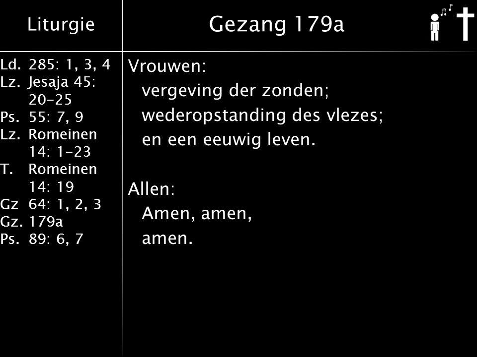 Liturgie Ld.285: 1, 3, 4 Lz.Jesaja 45: 20-25 Ps.55: 7, 9 Lz.Romeinen 14: 1-23 T.Romeinen 14: 19 Gz64: 1, 2, 3 Gz.179a Ps.89: 6, 7 Vrouwen: vergeving der zonden; wederopstanding des vlezes; en een eeuwig leven.