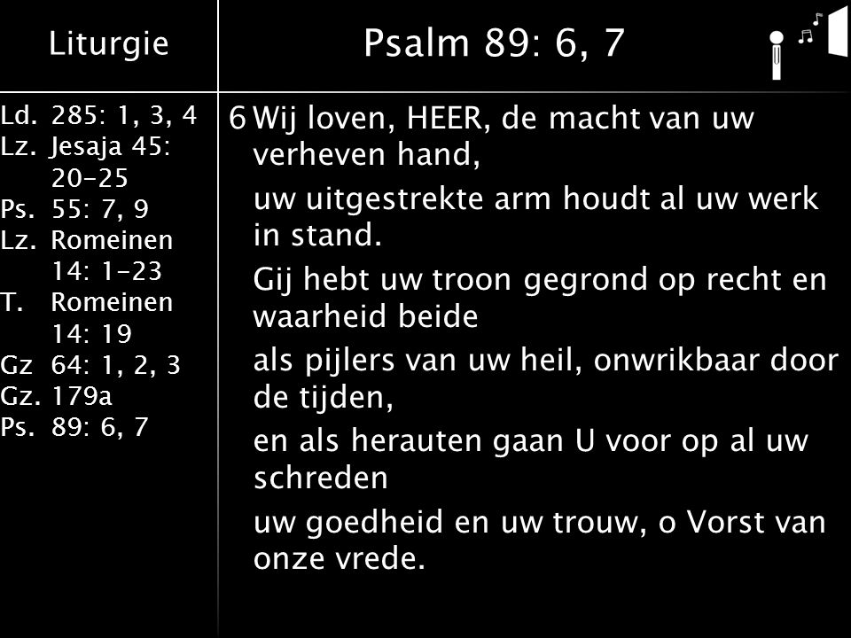 Liturgie Ld.285: 1, 3, 4 Lz.Jesaja 45: 20-25 Ps.55: 7, 9 Lz.Romeinen 14: 1-23 T.Romeinen 14: 19 Gz64: 1, 2, 3 Gz.179a Ps.89: 6, 7 6Wij loven, HEER, de macht van uw verheven hand, uw uitgestrekte arm houdt al uw werk in stand.