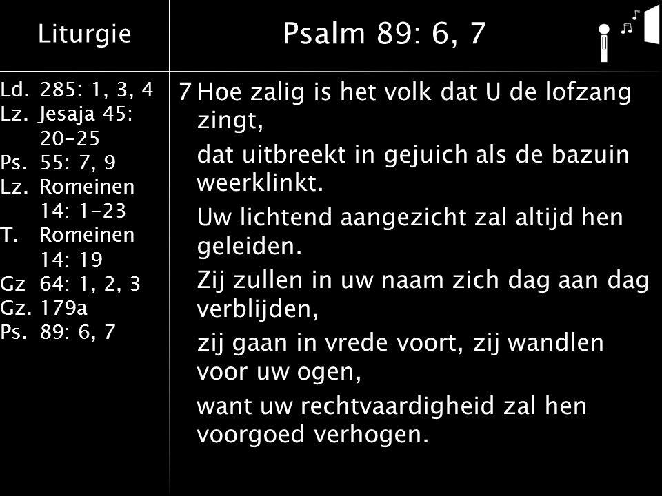 Liturgie Ld.285: 1, 3, 4 Lz.Jesaja 45: 20-25 Ps.55: 7, 9 Lz.Romeinen 14: 1-23 T.Romeinen 14: 19 Gz64: 1, 2, 3 Gz.179a Ps.89: 6, 7 7Hoe zalig is het volk dat U de lofzang zingt, dat uitbreekt in gejuich als de bazuin weerklinkt.