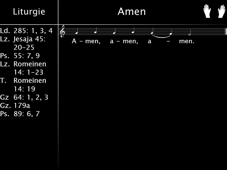 Liturgie Ld.285: 1, 3, 4 Lz.Jesaja 45: 20-25 Ps.55: 7, 9 Lz.Romeinen 14: 1-23 T.Romeinen 14: 19 Gz64: 1, 2, 3 Gz.179a Ps.89: 6, 7 Amen A-men, a-men, a-men.