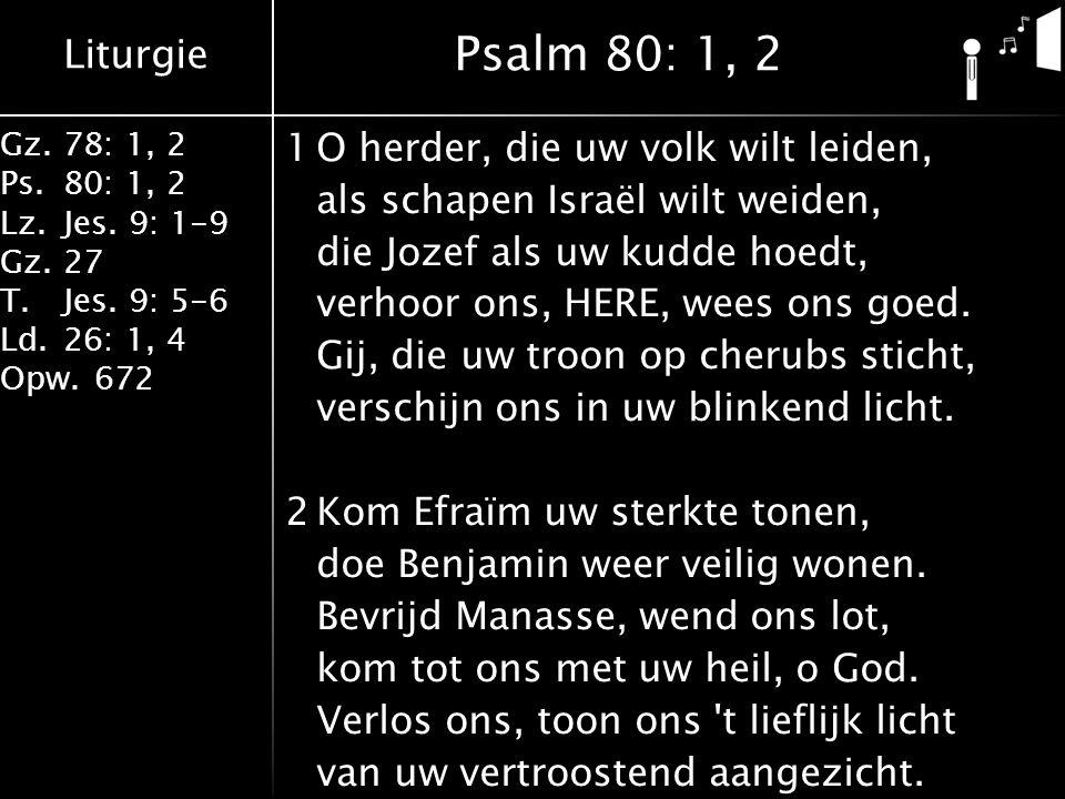Liturgie Gz.78: 1, 2 Ps.80: 1, 2 Lz.Jes. 9: 1-9 Gz.27 T.Jes. 9: 5-6 Ld.26: 1, 4 Opw.672 1O herder, die uw volk wilt leiden, als schapen Israël wilt we