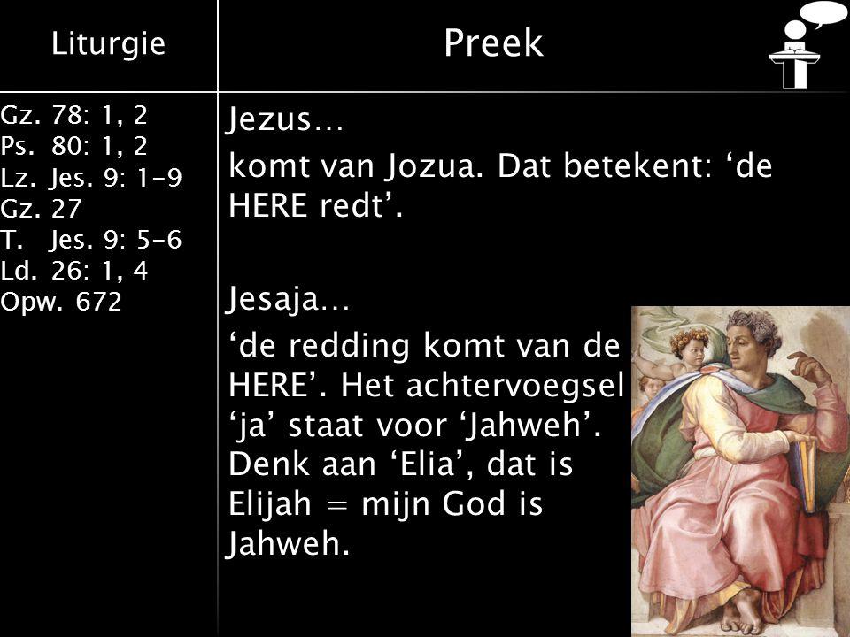 Liturgie Gz.78: 1, 2 Ps.80: 1, 2 Lz.Jes. 9: 1-9 Gz.27 T.Jes. 9: 5-6 Ld.26: 1, 4 Opw.672 Preek Jezus… komt van Jozua. Dat betekent: 'de HERE redt'. Jes