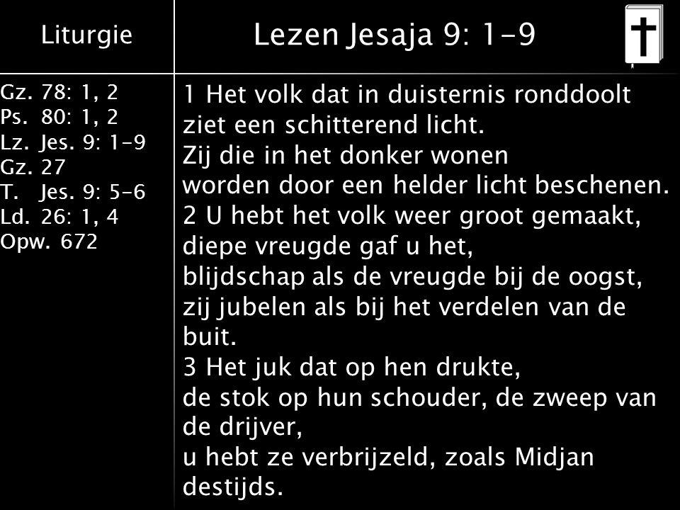 Liturgie Gz.78: 1, 2 Ps.80: 1, 2 Lz.Jes. 9: 1-9 Gz.27 T.Jes. 9: 5-6 Ld.26: 1, 4 Opw.672 Lezen Jesaja 9: 1-9 1 Het volk dat in duisternis ronddoolt zie