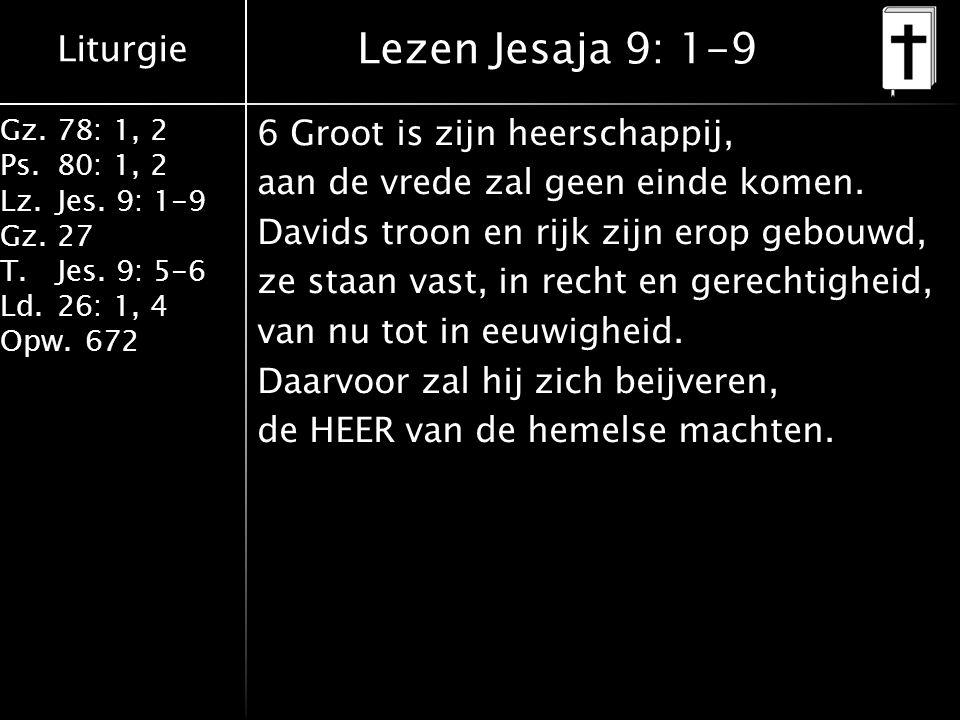 Liturgie Gz.78: 1, 2 Ps.80: 1, 2 Lz.Jes. 9: 1-9 Gz.27 T.Jes. 9: 5-6 Ld.26: 1, 4 Opw.672 Lezen Jesaja 9: 1-9 6 Groot is zijn heerschappij, aan de vrede