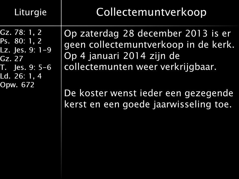 Liturgie Gz.78: 1, 2 Ps.80: 1, 2 Lz.Jes. 9: 1-9 Gz.27 T.Jes. 9: 5-6 Ld.26: 1, 4 Opw.672 Collectemuntverkoop Op zaterdag 28 december 2013 is er geen co