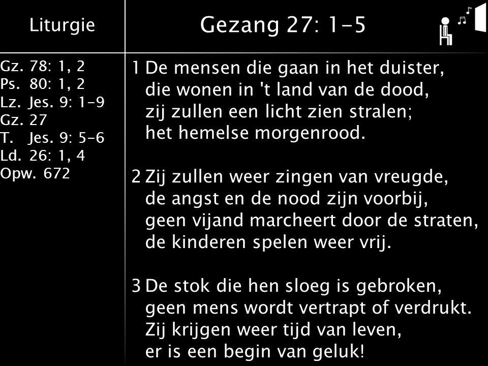 Liturgie Gz.78: 1, 2 Ps.80: 1, 2 Lz.Jes. 9: 1-9 Gz.27 T.Jes. 9: 5-6 Ld.26: 1, 4 Opw.672 1De mensen die gaan in het duister, die wonen in 't land van d
