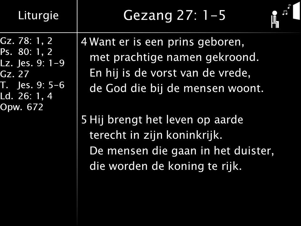 Liturgie Gz.78: 1, 2 Ps.80: 1, 2 Lz.Jes. 9: 1-9 Gz.27 T.Jes. 9: 5-6 Ld.26: 1, 4 Opw.672 4Want er is een prins geboren, met prachtige namen gekroond. E
