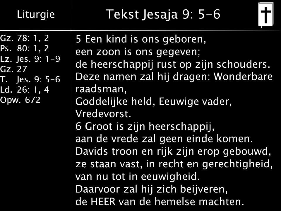 Liturgie Gz.78: 1, 2 Ps.80: 1, 2 Lz.Jes. 9: 1-9 Gz.27 T.Jes. 9: 5-6 Ld.26: 1, 4 Opw.672 Tekst Jesaja 9: 5-6 5 Een kind is ons geboren, een zoon is ons