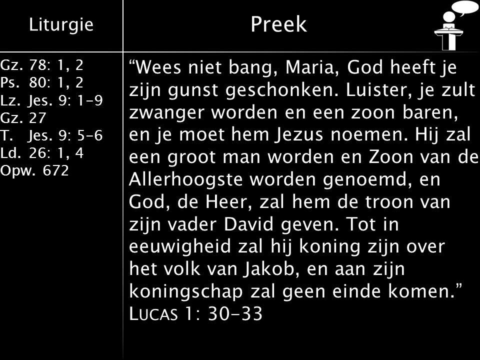 """Liturgie Gz.78: 1, 2 Ps.80: 1, 2 Lz.Jes. 9: 1-9 Gz.27 T.Jes. 9: 5-6 Ld.26: 1, 4 Opw.672 Preek """"Wees niet bang, Maria, God heeft je zijn gunst geschonk"""