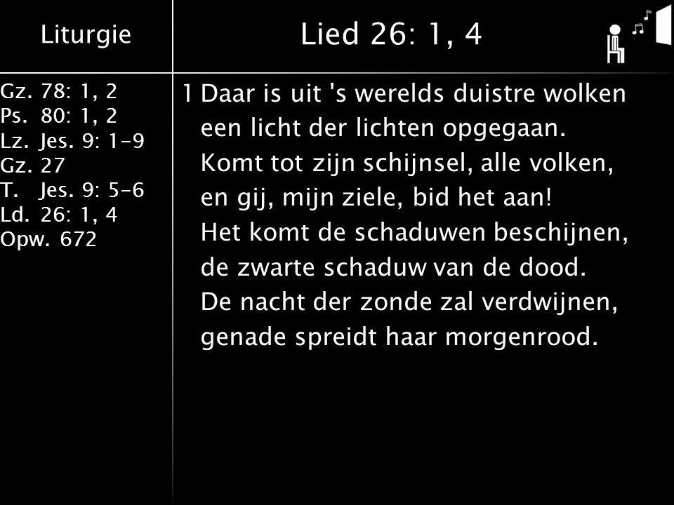 Liturgie Gz.78: 1, 2 Ps.80: 1, 2 Lz.Jes. 9: 1-9 Gz.27 T.Jes. 9: 5-6 Ld.26: 1, 4 Opw.672 1Daar is uit 's werelds duistre wolken een licht der lichten o