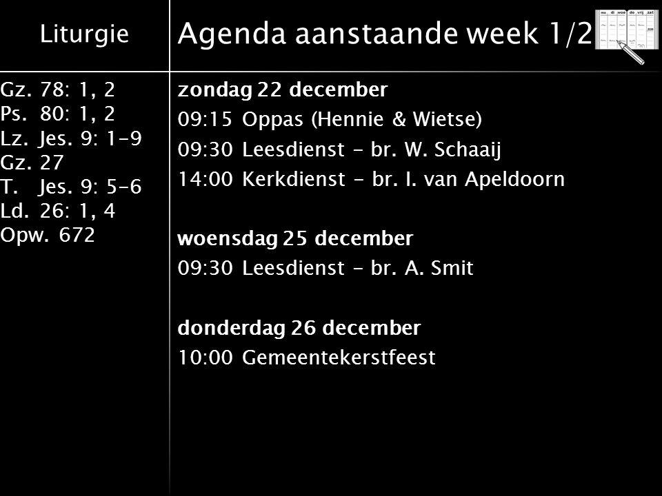 Liturgie Gz.78: 1, 2 Ps.80: 1, 2 Lz.Jes. 9: 1-9 Gz.27 T.Jes. 9: 5-6 Ld.26: 1, 4 Opw.672 Agenda aanstaande week 1/2 zondag 22 december 09:15Oppas (Henn