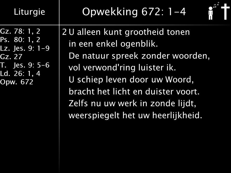 Liturgie Gz.78: 1, 2 Ps.80: 1, 2 Lz.Jes. 9: 1-9 Gz.27 T.Jes. 9: 5-6 Ld.26: 1, 4 Opw.672 2U alleen kunt grootheid tonen in een enkel ogenblik. De natuu