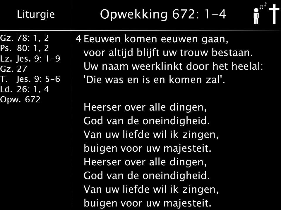 Liturgie Gz.78: 1, 2 Ps.80: 1, 2 Lz.Jes. 9: 1-9 Gz.27 T.Jes. 9: 5-6 Ld.26: 1, 4 Opw.672 4Eeuwen komen eeuwen gaan, voor altijd blijft uw trouw bestaan