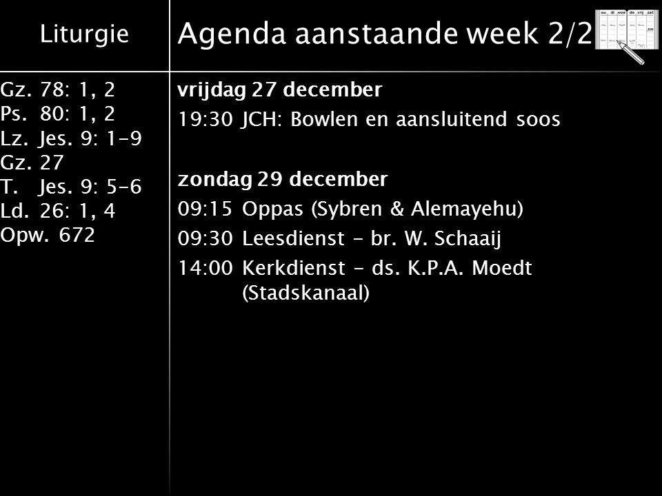 Liturgie Gz.78: 1, 2 Ps.80: 1, 2 Lz.Jes. 9: 1-9 Gz.27 T.Jes. 9: 5-6 Ld.26: 1, 4 Opw.672 Agenda aanstaande week 2/2 vrijdag 27 december 19:30JCH: Bowle