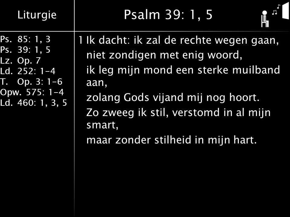 Liturgie Ps.85: 1, 3 Ps.39: 1, 5 Lz.Op. 7 Ld.252: 1-4 T.Op. 3: 1-6 Opw.575: 1-4 Ld.460: 1, 3, 5 1Ik dacht: ik zal de rechte wegen gaan, niet zondigen