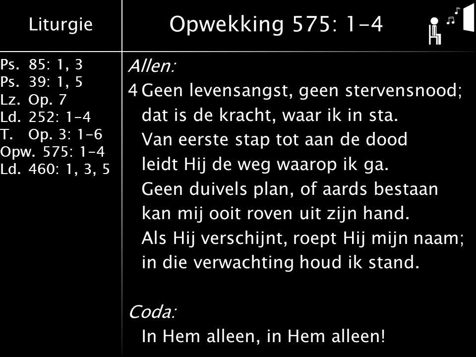 Liturgie Ps.85: 1, 3 Ps.39: 1, 5 Lz.Op. 7 Ld.252: 1-4 T.Op. 3: 1-6 Opw.575: 1-4 Ld.460: 1, 3, 5 Allen: 4Geen levensangst, geen stervensnood; dat is de