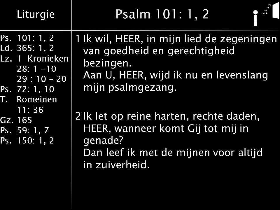 Liturgie Ps.101: 1, 2 Ld.365: 1, 2 Lz.1 Kronieken 28: 1 -10 29 : 10 – 20 Ps.72: 1, 10 T.Romeinen 11: 36 Gz.165 Ps.59: 1, 7 Ps.150: 1, 2 1Ik wil, HEER, in mijn lied de zegeningen van goedheid en gerechtigheid bezingen.