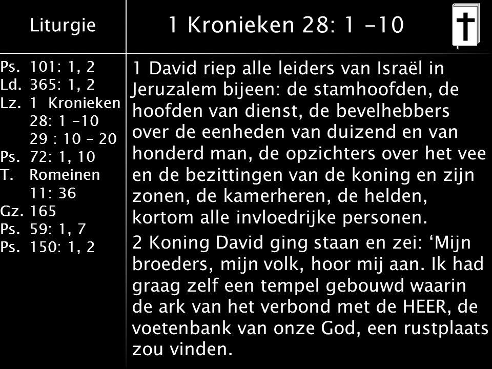 Liturgie Ps.101: 1, 2 Ld.365: 1, 2 Lz.1 Kronieken 28: 1 -10 29 : 10 – 20 Ps.72: 1, 10 T.Romeinen 11: 36 Gz.165 Ps.59: 1, 7 Ps.150: 1, 2 1 Kronieken 28: 1 -10 1 David riep alle leiders van Israël in Jeruzalem bijeen: de stamhoofden, de hoofden van dienst, de bevelhebbers over de eenheden van duizend en van honderd man, de opzichters over het vee en de bezittingen van de koning en zijn zonen, de kamerheren, de helden, kortom alle invloedrijke personen.