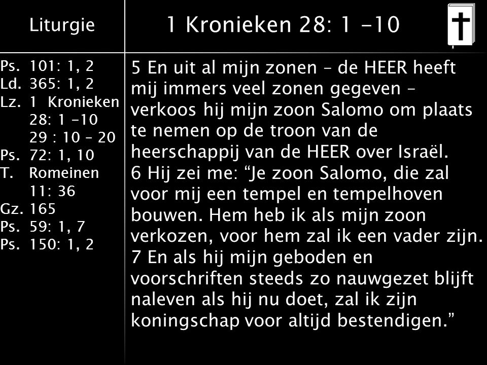 Liturgie Ps.101: 1, 2 Ld.365: 1, 2 Lz.1 Kronieken 28: 1 -10 29 : 10 – 20 Ps.72: 1, 10 T.Romeinen 11: 36 Gz.165 Ps.59: 1, 7 Ps.150: 1, 2 1 Kronieken 28: 1 -10 5 En uit al mijn zonen – de HEER heeft mij immers veel zonen gegeven – verkoos hij mijn zoon Salomo om plaats te nemen op de troon van de heerschappij van de HEER over Israël.