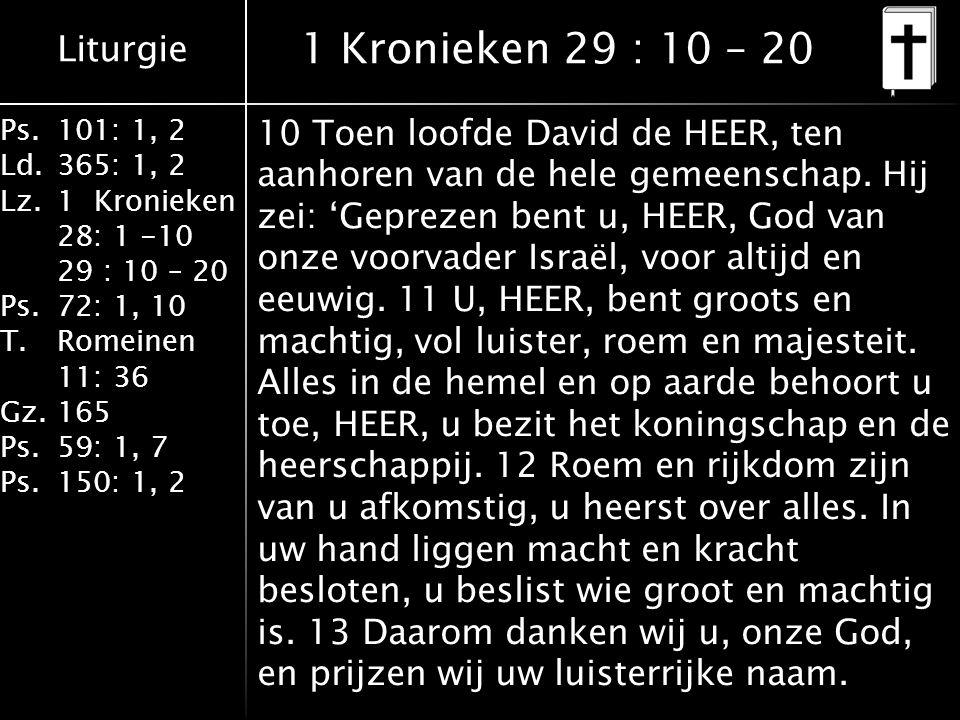 Liturgie Ps.101: 1, 2 Ld.365: 1, 2 Lz.1 Kronieken 28: 1 -10 29 : 10 – 20 Ps.72: 1, 10 T.Romeinen 11: 36 Gz.165 Ps.59: 1, 7 Ps.150: 1, 2 1 Kronieken 29 : 10 – 20 10 Toen loofde David de HEER, ten aanhoren van de hele gemeenschap.