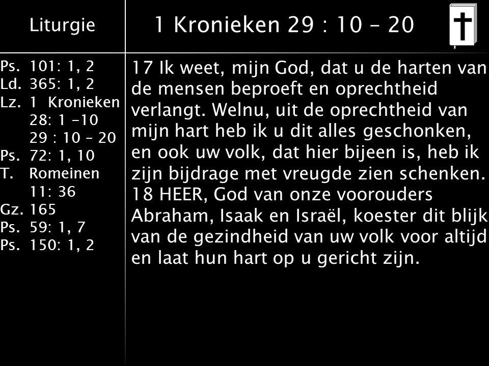 Liturgie Ps.101: 1, 2 Ld.365: 1, 2 Lz.1 Kronieken 28: 1 -10 29 : 10 – 20 Ps.72: 1, 10 T.Romeinen 11: 36 Gz.165 Ps.59: 1, 7 Ps.150: 1, 2 1 Kronieken 29