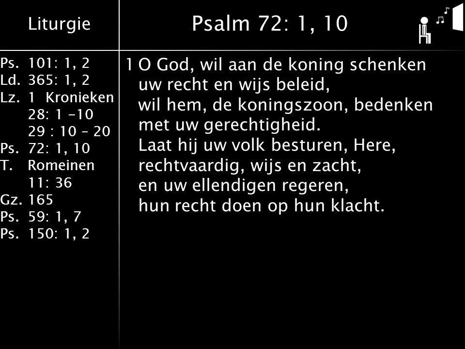 Liturgie Ps.101: 1, 2 Ld.365: 1, 2 Lz.1 Kronieken 28: 1 -10 29 : 10 – 20 Ps.72: 1, 10 T.Romeinen 11: 36 Gz.165 Ps.59: 1, 7 Ps.150: 1, 2 1O God, wil aan de koning schenken uw recht en wijs beleid, wil hem, de koningszoon, bedenken met uw gerechtigheid.