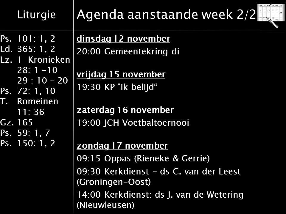 Liturgie Ps.101: 1, 2 Ld.365: 1, 2 Lz.1 Kronieken 28: 1 -10 29 : 10 – 20 Ps.72: 1, 10 T.Romeinen 11: 36 Gz.165 Ps.59: 1, 7 Ps.150: 1, 2 Agenda aanstaande week 2/2 dinsdag 12 november 20:00 Gemeentekring di vrijdag 15 november 19:30 KP Ik belijd zaterdag 16 november 19:00 JCH Voetbaltoernooi zondag 17 november 09:15 Oppas (Rieneke & Gerrie) 09:30 Kerkdienst - ds C.