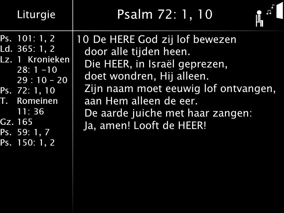 Liturgie Ps.101: 1, 2 Ld.365: 1, 2 Lz.1 Kronieken 28: 1 -10 29 : 10 – 20 Ps.72: 1, 10 T.Romeinen 11: 36 Gz.165 Ps.59: 1, 7 Ps.150: 1, 2 10De HERE God zij lof bewezen door alle tijden heen.