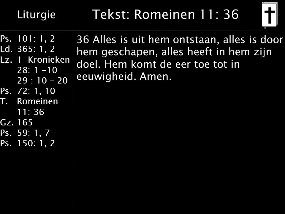 Liturgie Ps.101: 1, 2 Ld.365: 1, 2 Lz.1 Kronieken 28: 1 -10 29 : 10 – 20 Ps.72: 1, 10 T.Romeinen 11: 36 Gz.165 Ps.59: 1, 7 Ps.150: 1, 2 Tekst: Romeinen 11: 36 36 Alles is uit hem ontstaan, alles is door hem geschapen, alles heeft in hem zijn doel.