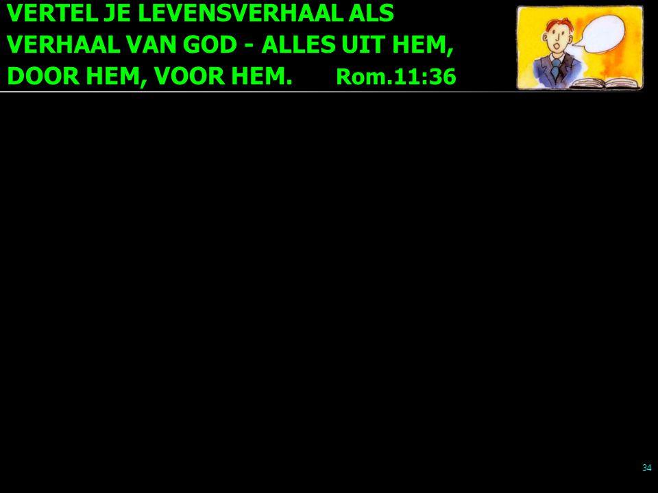 VERTEL JE LEVENSVERHAAL ALS VERHAAL VAN GOD - ALLES UIT HEM, DOOR HEM, VOOR HEM. Rom.11:36 34