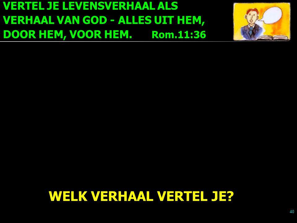VERTEL JE LEVENSVERHAAL ALS VERHAAL VAN GOD - ALLES UIT HEM, DOOR HEM, VOOR HEM. Rom.11:36 40 WELK VERHAAL VERTEL JE?