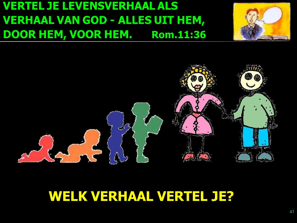 VERTEL JE LEVENSVERHAAL ALS VERHAAL VAN GOD - ALLES UIT HEM, DOOR HEM, VOOR HEM. Rom.11:36 41 WELK VERHAAL VERTEL JE?