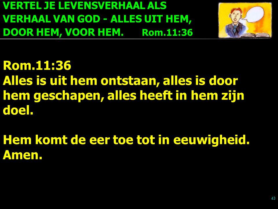 VERTEL JE LEVENSVERHAAL ALS VERHAAL VAN GOD - ALLES UIT HEM, DOOR HEM, VOOR HEM. Rom.11:36 43 Rom.11:36 Alles is uit hem ontstaan, alles is door hem g